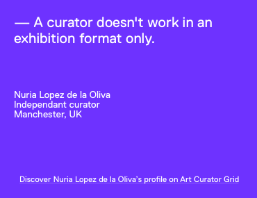 A curator doesn't work in an exhibition format only. Nuria Lopez de la Oliva